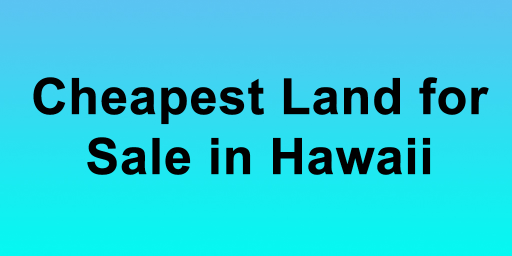 Cheapest Land For Sale In Hawaii