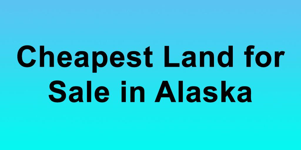 Cheapest Land for Sale in Alaska