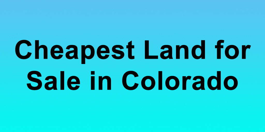 Cheapest Land for Sale in Colorado