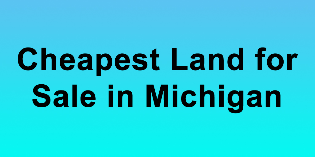 Cheapest Land for Sale in Michigan