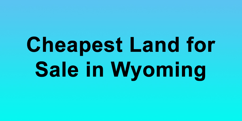 Cheapest Land for Sale in Wyoming